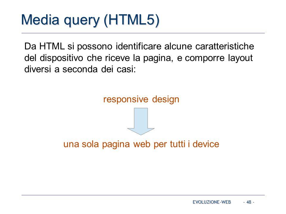- 48 - Media query (HTML5) EVOLUZIONE-WEB Da HTML si possono identificare alcune caratteristiche del dispositivo che riceve la pagina, e comporre layout diversi a seconda dei casi: responsive design una sola pagina web per tutti i device