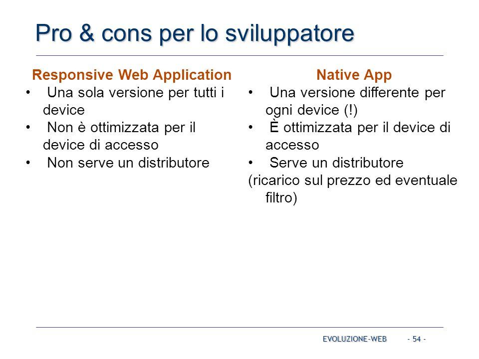 - 54 - Pro & cons per lo sviluppatore EVOLUZIONE-WEB Responsive Web Application Una sola versione per tutti i device Non è ottimizzata per il device d