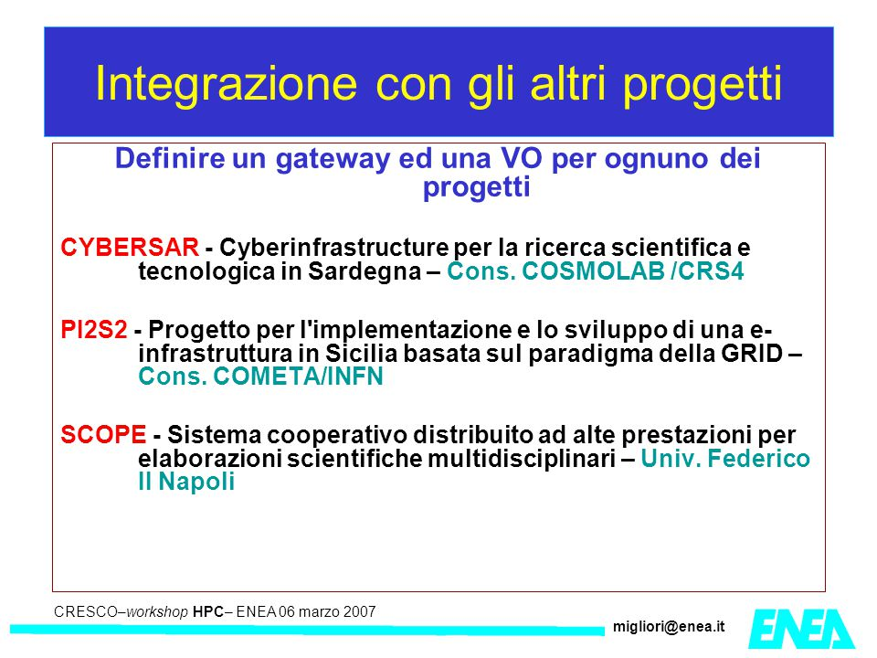 CRESCO – Kick-off meeting LA II – 23 maggio 2006 CRESCO–workshop HPC– ENEA 06 marzo 2007 migliori@enea.it Integrazione con gli altri progetti Definire un gateway ed una VO per ognuno dei progetti CYBERSAR - Cyberinfrastructure per la ricerca scientifica e tecnologica in Sardegna – Cons.