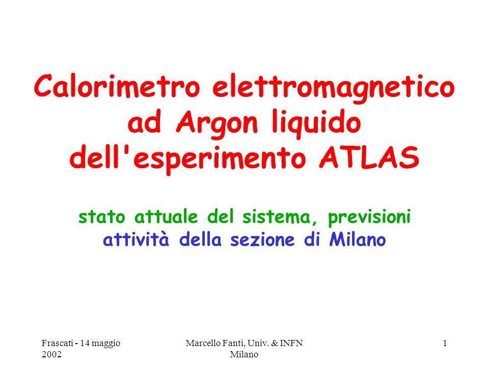 Frascati - 14 maggio 2002 Marcello Fanti, Univ. & INFN Milano 1 Calorimetro elettromagnetico ad Argon liquido dell'esperimento ATLAS stato attuale del