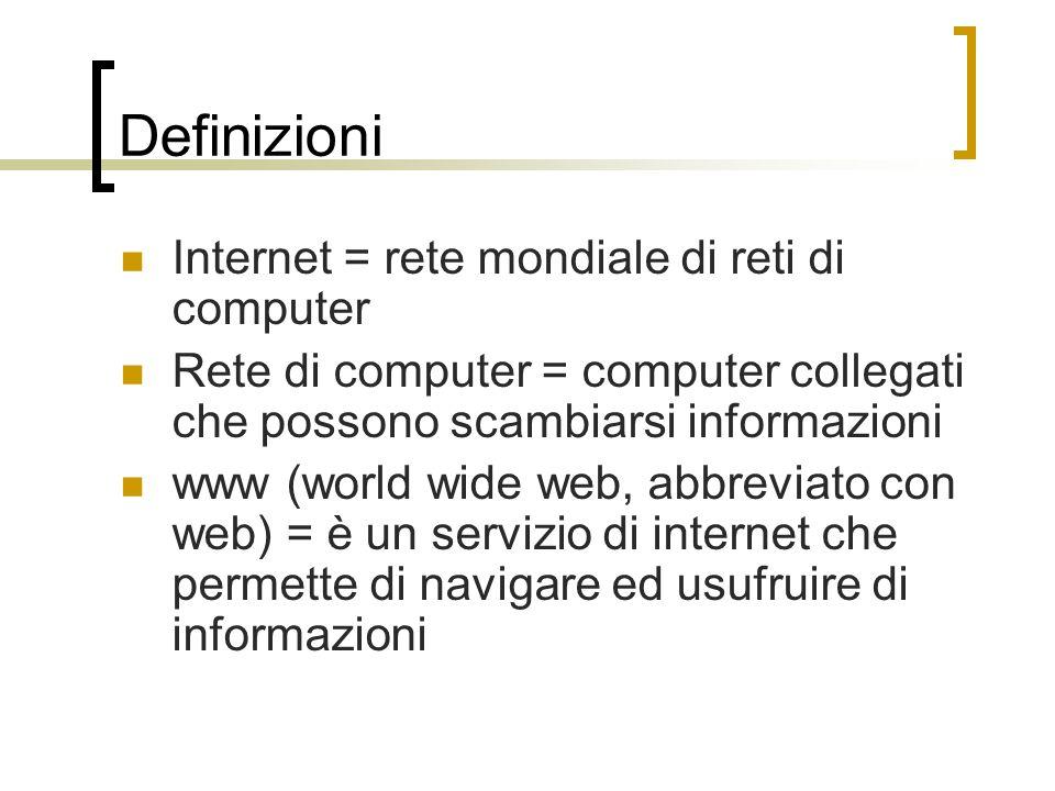 Definizioni Internet = rete mondiale di reti di computer Rete di computer = computer collegati che possono scambiarsi informazioni www (world wide web, abbreviato con web) = è un servizio di internet che permette di navigare ed usufruire di informazioni