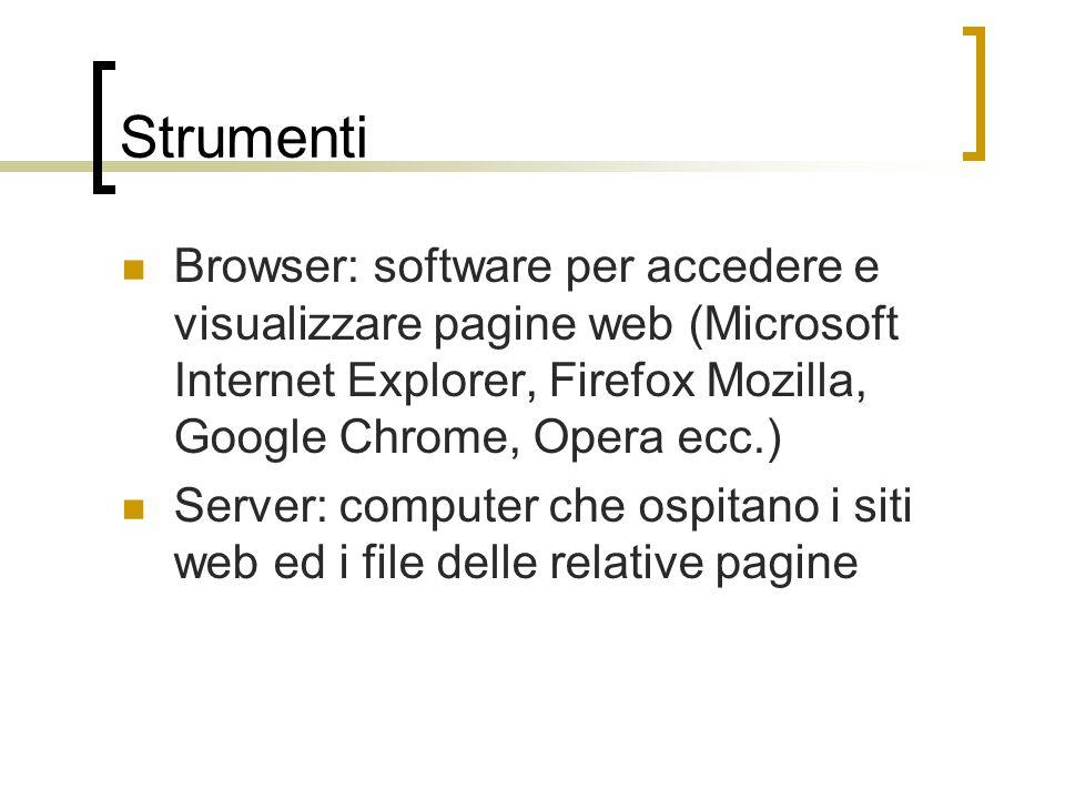 Strumenti Browser: software per accedere e visualizzare pagine web (Microsoft Internet Explorer, Firefox Mozilla, Google Chrome, Opera ecc.) Server: computer che ospitano i siti web ed i file delle relative pagine