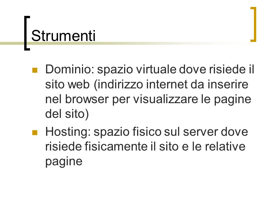 Strumenti Dominio: spazio virtuale dove risiede il sito web (indirizzo internet da inserire nel browser per visualizzare le pagine del sito) Hosting: