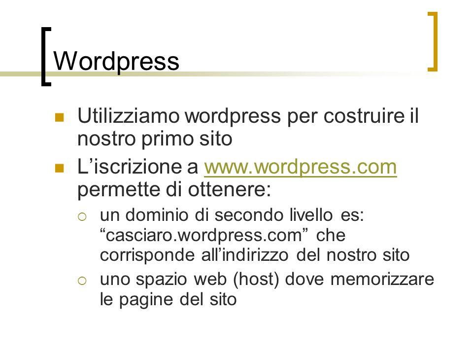 Wordpress Utilizziamo wordpress per costruire il nostro primo sito L'iscrizione a www.wordpress.com permette di ottenere:www.wordpress.com  un dominio di secondo livello es: casciaro.wordpress.com che corrisponde all'indirizzo del nostro sito  uno spazio web (host) dove memorizzare le pagine del sito