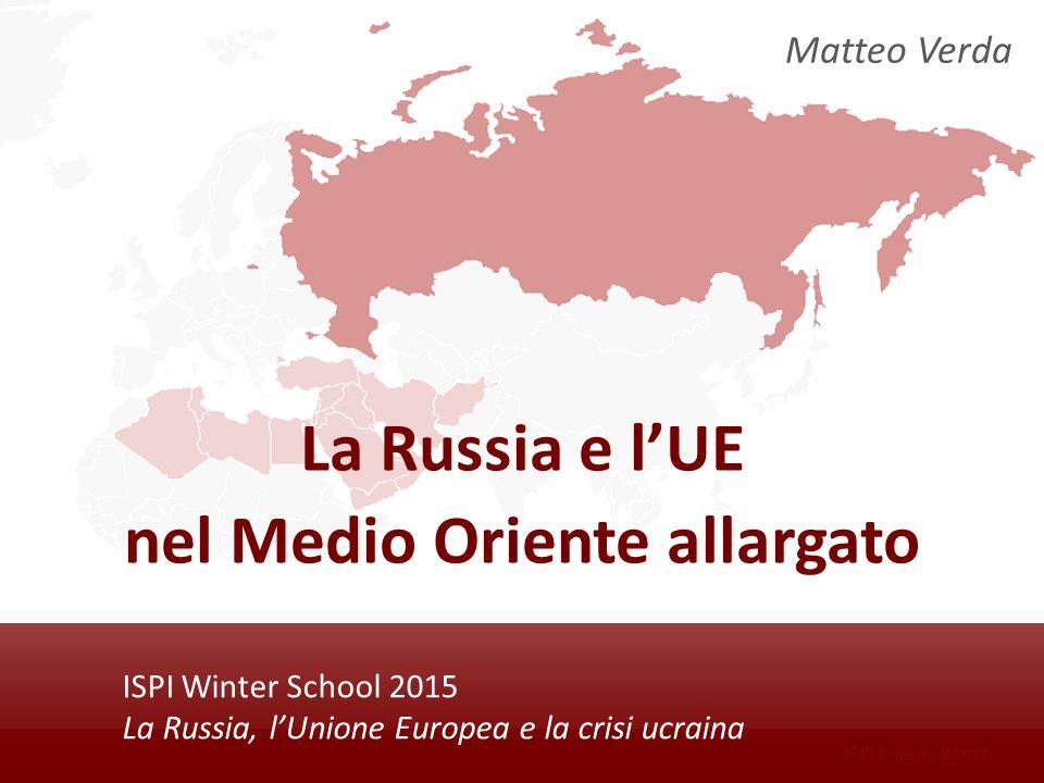 ISPI Energy Watch ISPI Winter School 2015 La Russia, l'Unione Europea e la crisi ucraina La Russia e l'UE nel Medio Oriente allargato Matteo Verda