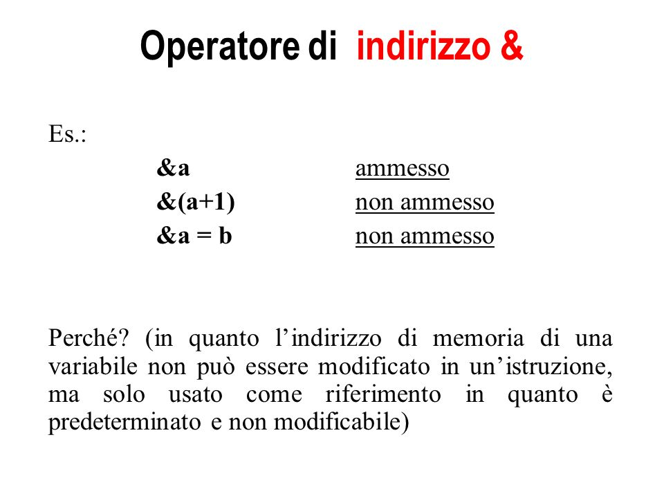 Operatore di indirizzo & Es.: &aammesso &(a+1) non ammesso &a = bnon ammesso Perché? (in quanto l'indirizzo di memoria di una variabile non può essere