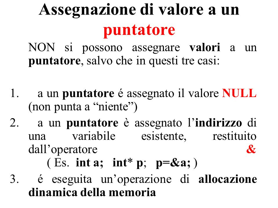 Assegnazione di valore a un puntatore NON si possono assegnare valori a un puntatore, salvo che in questi tre casi: 1.a un puntatore é assegnato il valore NULL (non punta a niente ) 2.a un puntatore è assegnato l'indirizzo di una variabile esistente, restituito dall'operatore & ( Es.