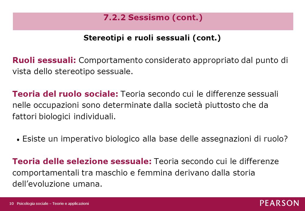 7.2.2 Sessismo (cont.) Psicologia sociale – Teorie e applicazioni10 Stereotipi e ruoli sessuali (cont.) Ruoli sessuali: Comportamento considerato appropriato dal punto di vista dello stereotipo sessuale.