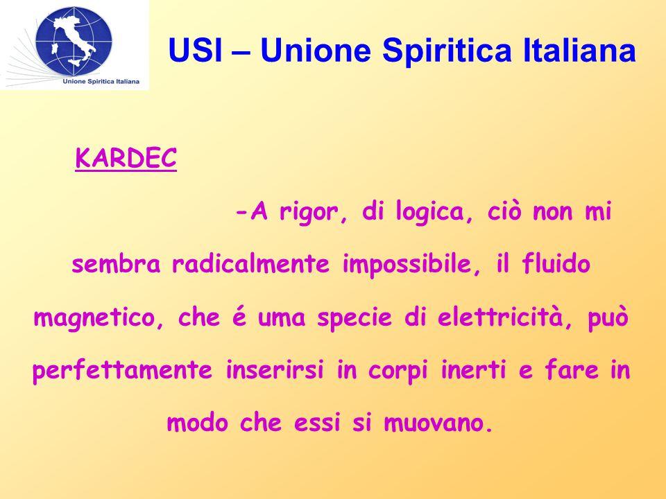 USI – Unione Spiritica Italiana KARDEC -A rigor, di logica, ciò non mi sembra radicalmente impossibile, il fluido magnetico, che é uma specie di elettricità, può perfettamente inserirsi in corpi inerti e fare in modo che essi si muovano.