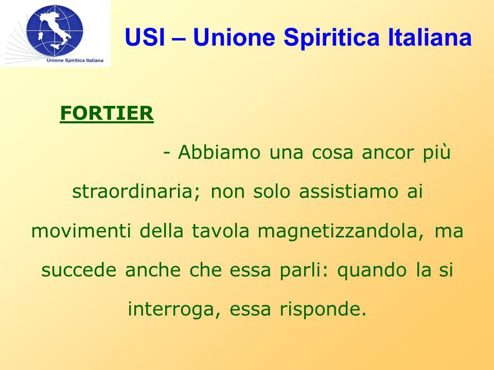 USI – Unione Spiritica Italiana FORTIER - Abbiamo una cosa ancor più straordinaria; non solo assistiamo ai movimenti della tavola magnetizzandola, ma succede anche che essa parli: quando la si interroga, essa risponde.