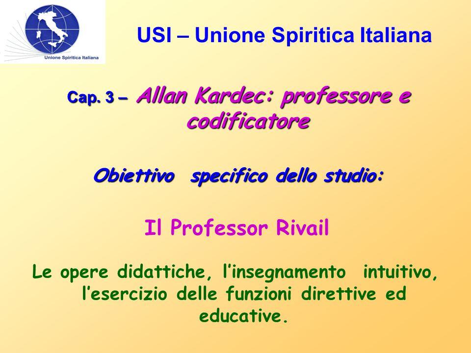 USI – Unione Spiritica Italiana Cap. 3 – Allan Kardec: professore e codificatore Obiettivo specifico dello studio: Il Professor Rivail Le opere didatt
