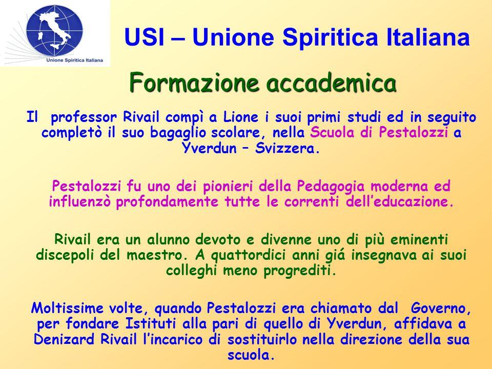 USI – Unione Spiritica Italiana Formazione accademica Il professor Rivail compì a Lione i suoi primi studi ed in seguito completò il suo bagaglio scolare, nella Scuola di Pestalozzi a Yverdun – Svizzera.