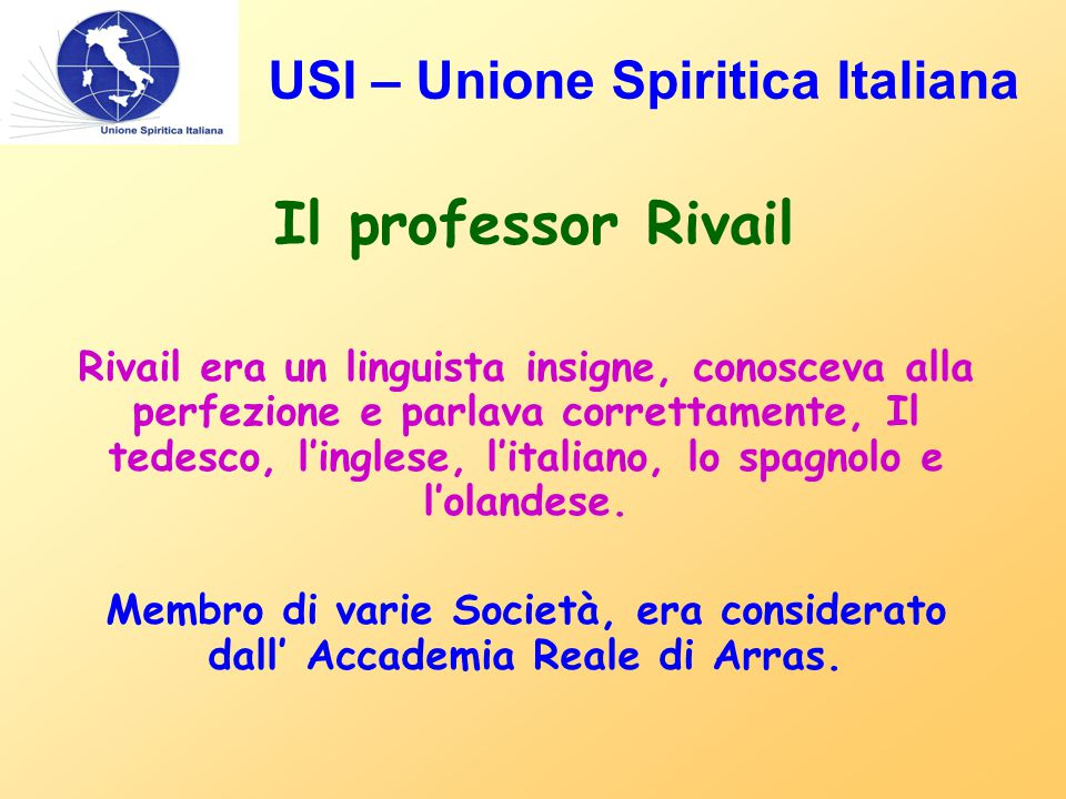 USI – Unione Spiritica Italiana Il professor Rivail Rivail era un linguista insigne, conosceva alla perfezione e parlava correttamente, Il tedesco, l'inglese, l'italiano, lo spagnolo e l'olandese.