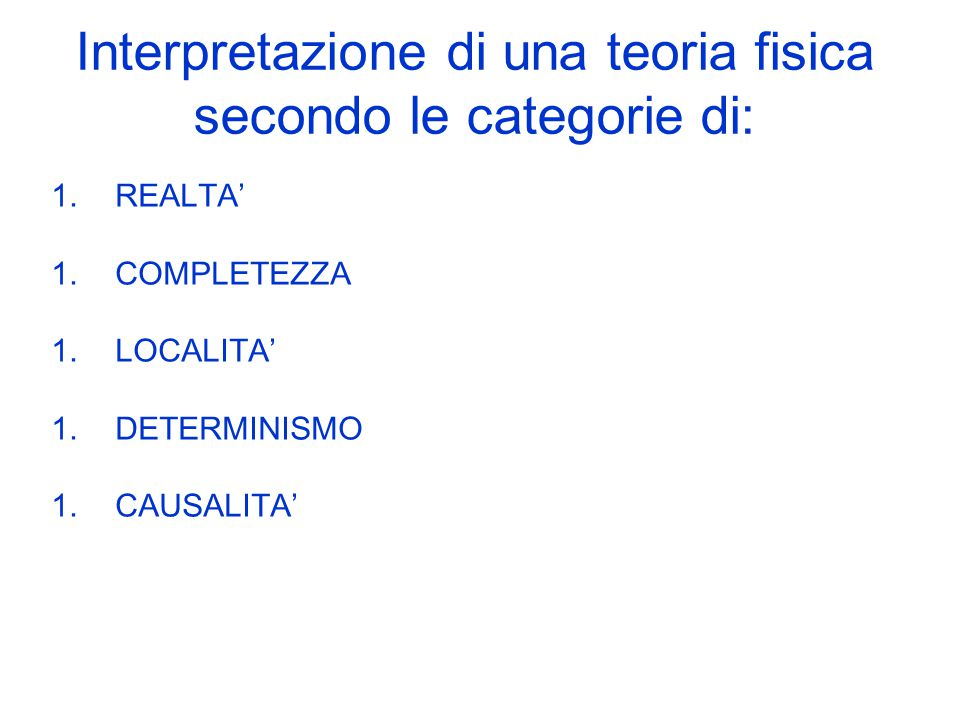 Interpretazione di una teoria fisica secondo le categorie di: 1.REALTA' 1.COMPLETEZZA 1.LOCALITA' 1.DETERMINISMO 1.CAUSALITA'