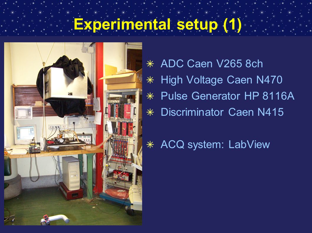 Experimental setup (1) ✴ ADC Caen V265 8ch ✴ High Voltage Caen N470 ✴ Pulse Generator HP 8116A ✴ Discriminator Caen N415 ✴ ACQ system: LabView