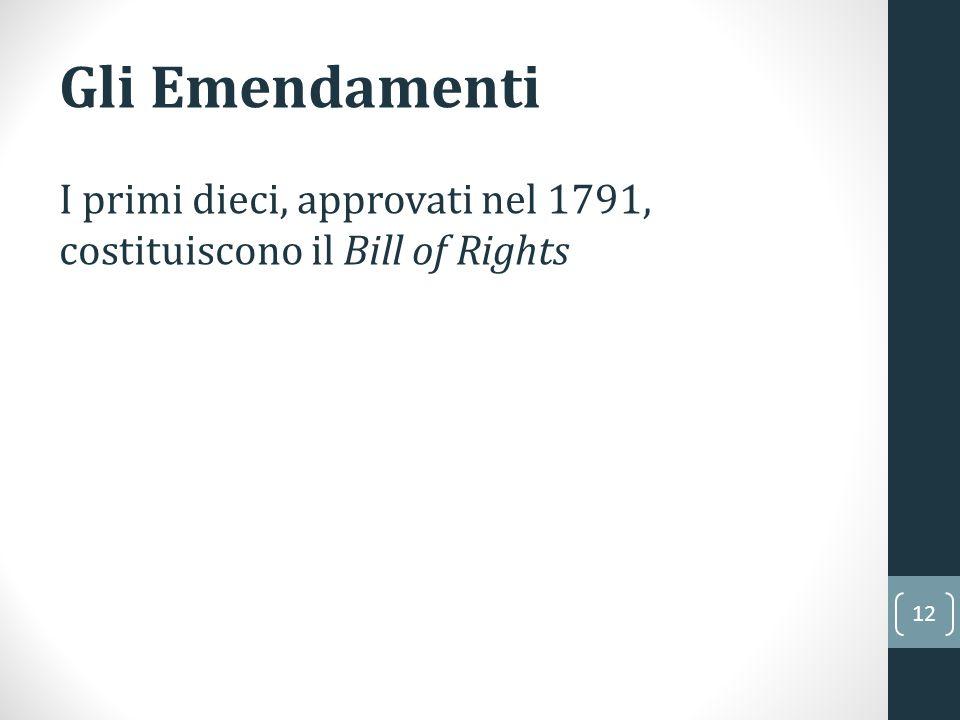 12 Gli Emendamenti I primi dieci, approvati nel 1791, costituiscono il Bill of Rights
