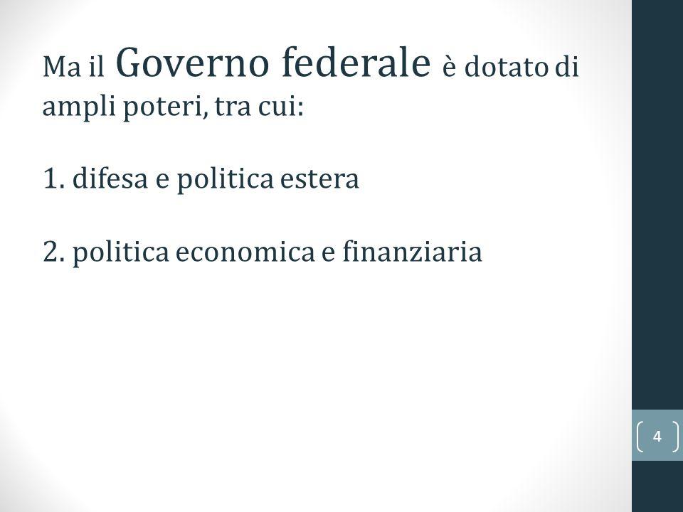 4 Ma il Governo federale è dotato di ampli poteri, tra cui: 1. difesa e politica estera 2. politica economica e finanziaria