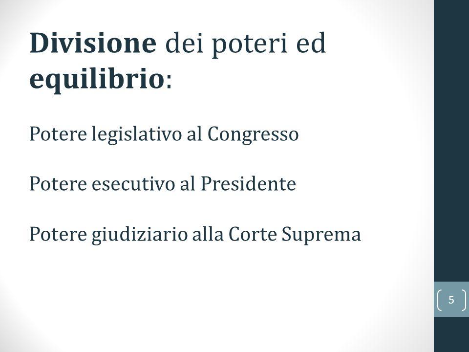 5 Divisione dei poteri ed equilibrio: Potere legislativo al Congresso Potere esecutivo al Presidente Potere giudiziario alla Corte Suprema