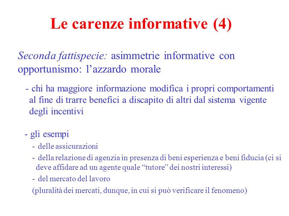 Le carenze informative (4) Seconda fattispecie: asimmetrie informative con opportunismo: l'azzardo morale - chi ha maggiore informazione modifica i propri comportamenti al fine di trarre benefici a discapito di altri dal sistema vigente degli incentivi - gli esempi - delle assicurazioni - della relazione di agenzia in presenza di beni esperienza e beni fiducia (ci si deve affidare ad un agente quale tutore dei nostri interessi) - del mercato del lavoro (pluralità dei mercati, dunque, in cui si può verificare il fenomeno)