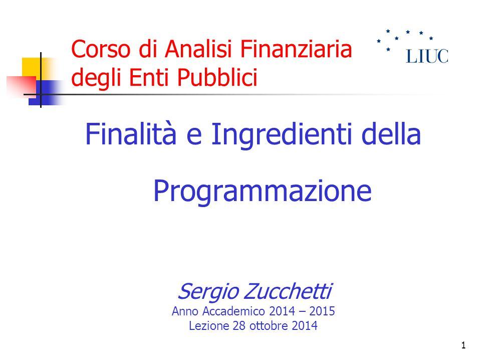 1 Corso di Analisi Finanziaria degli Enti Pubblici Finalità e Ingredienti della Programmazione Sergio Zucchetti Anno Accademico 2014 – 2015 Lezione 28