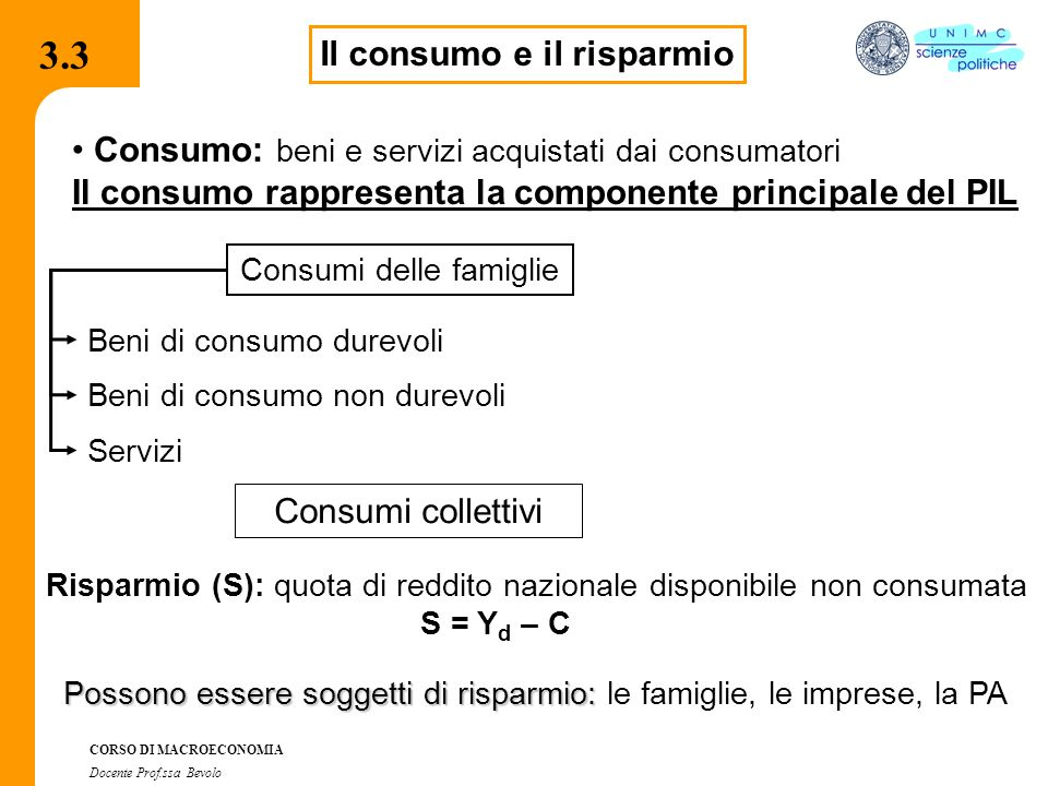 3.7.1 CORSO DI MACROECONOMIA Docente Prof.ssa Bevolo 3.3 Il consumo e il risparmio Consumo: beni e servizi acquistati dai consumatori Il consumo rappr