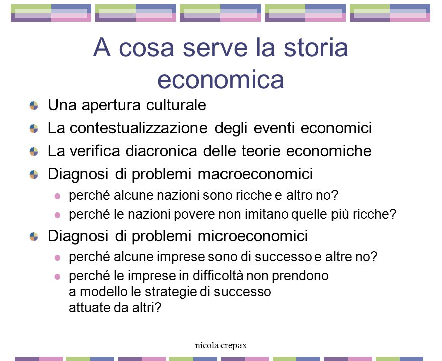 nicola crepax A cosa serve la storia economica Una apertura culturale La contestualizzazione degli eventi economici La verifica diacronica delle teorie economiche Diagnosi di problemi macroeconomici perché alcune nazioni sono ricche e altro no.
