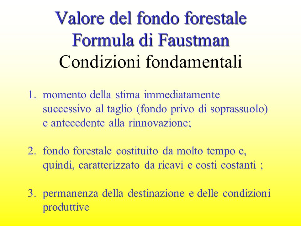 Valore del fondo forestale Formula di Faustman Valore del fondo forestale Formula di Faustman Condizioni fondamentali 1.momento della stima immediatam