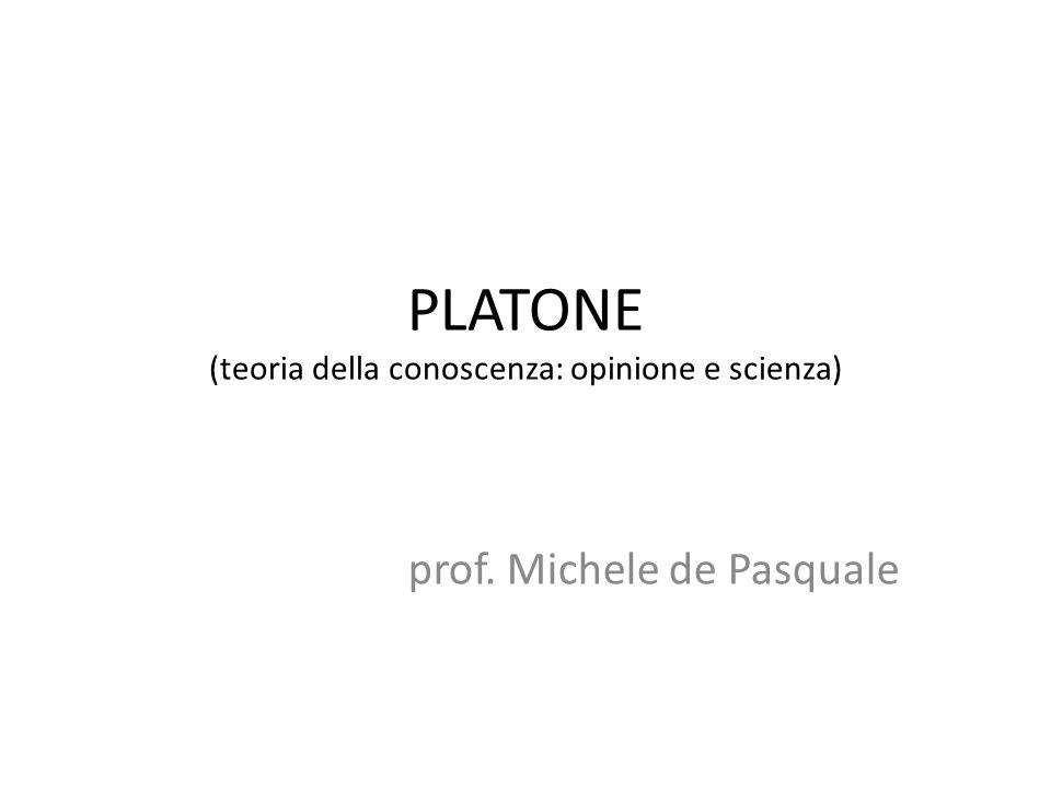 PLATONE (teoria della conoscenza: opinione e scienza) prof. Michele de Pasquale