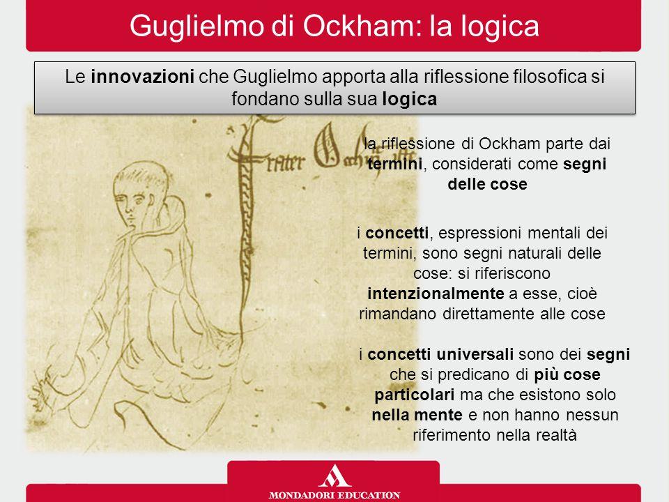 Guglielmo di Ockham: la logica Le innovazioni che Guglielmo apporta alla riflessione filosofica si fondano sulla sua logica la riflessione di Ockham p
