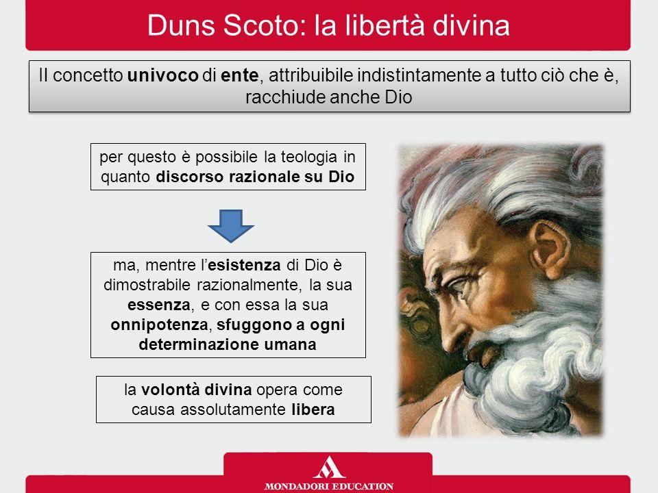Duns Scoto: la libertà divina Il concetto univoco di ente, attribuibile indistintamente a tutto ciò che è, racchiude anche Dio ma, mentre l'esistenza
