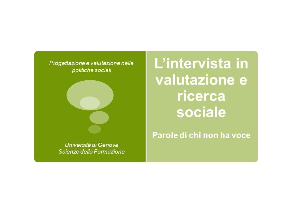 L'intervista in valutazione e ricerca sociale Parole di chi non ha voce Progettazione e valutazione nelle politiche sociali Università di Genova Scien