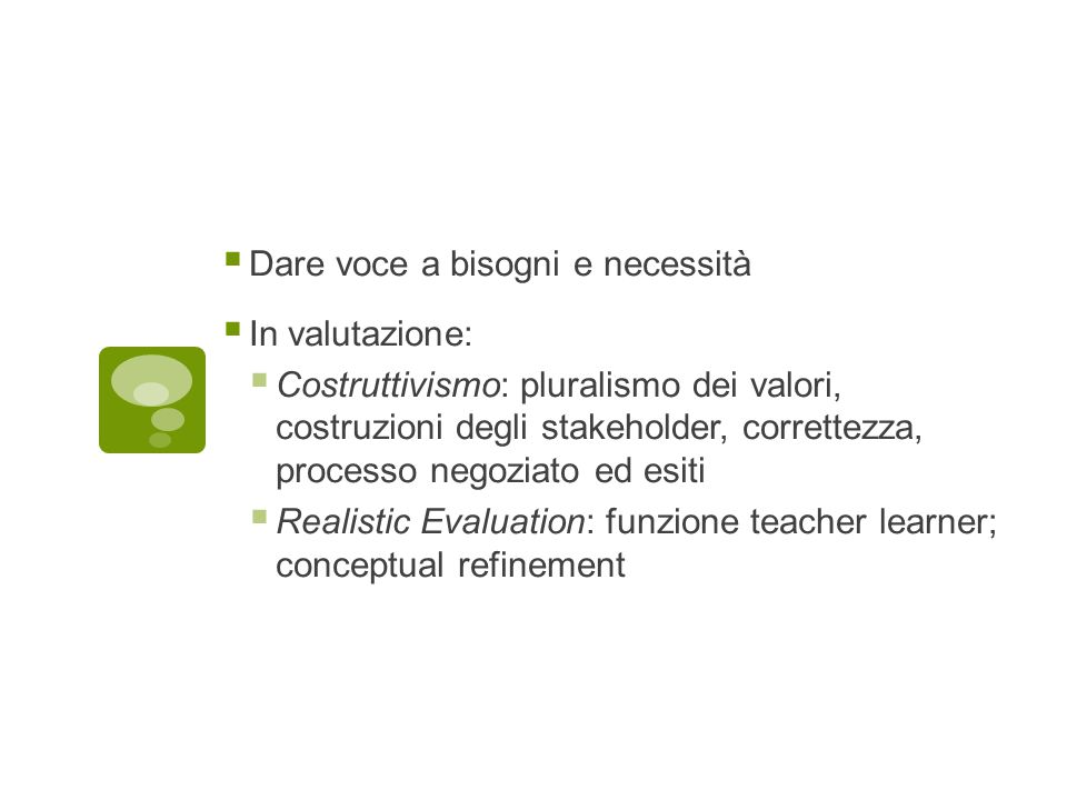  Dare voce a bisogni e necessità  In valutazione:  Costruttivismo: pluralismo dei valori, costruzioni degli stakeholder, correttezza, processo negoziato ed esiti  Realistic Evaluation: funzione teacher learner; conceptual refinement