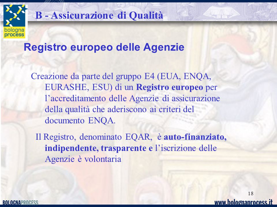 18 Registro europeo delle Agenzie Creazione da parte del gruppo E4 (EUA, ENQA, EURASHE, ESU) di un Registro europeo per l'accreditamento delle Agenzie di assicurazione della qualità che aderiscono ai criteri del documento ENQA.