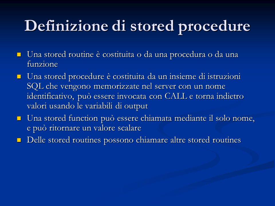Definizione di stored procedure Una stored routine è costituita o da una procedura o da una funzione Una stored routine è costituita o da una procedur