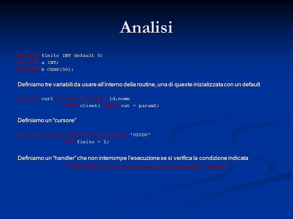 Analisi DECLARE finito INT default 0; DECLARE a INT; DECLARE b CHAR(50); Definiamo tre variabili da usare all'interno della routine, una di queste ini