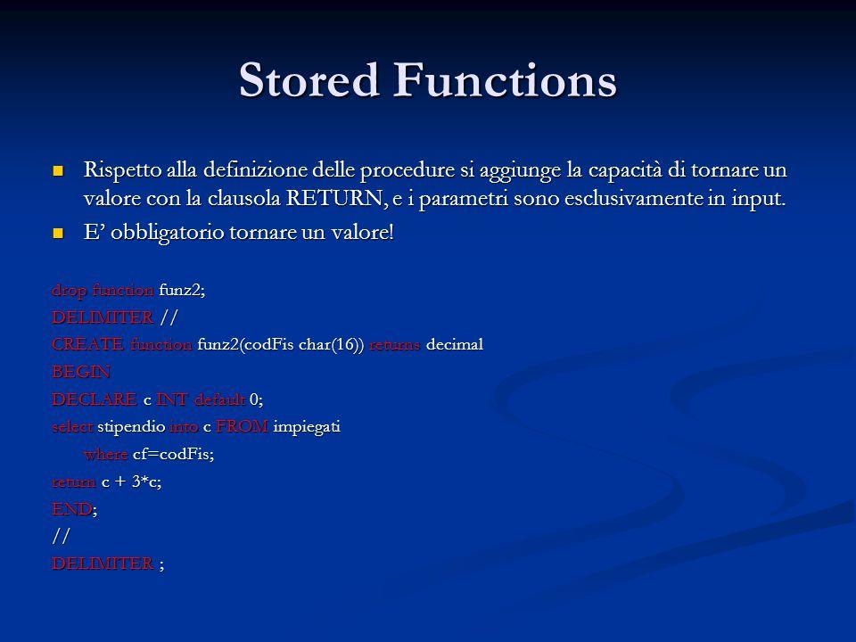 Stored Functions Rispetto alla definizione delle procedure si aggiunge la capacità di tornare un valore con la clausola RETURN, e i parametri sono esc