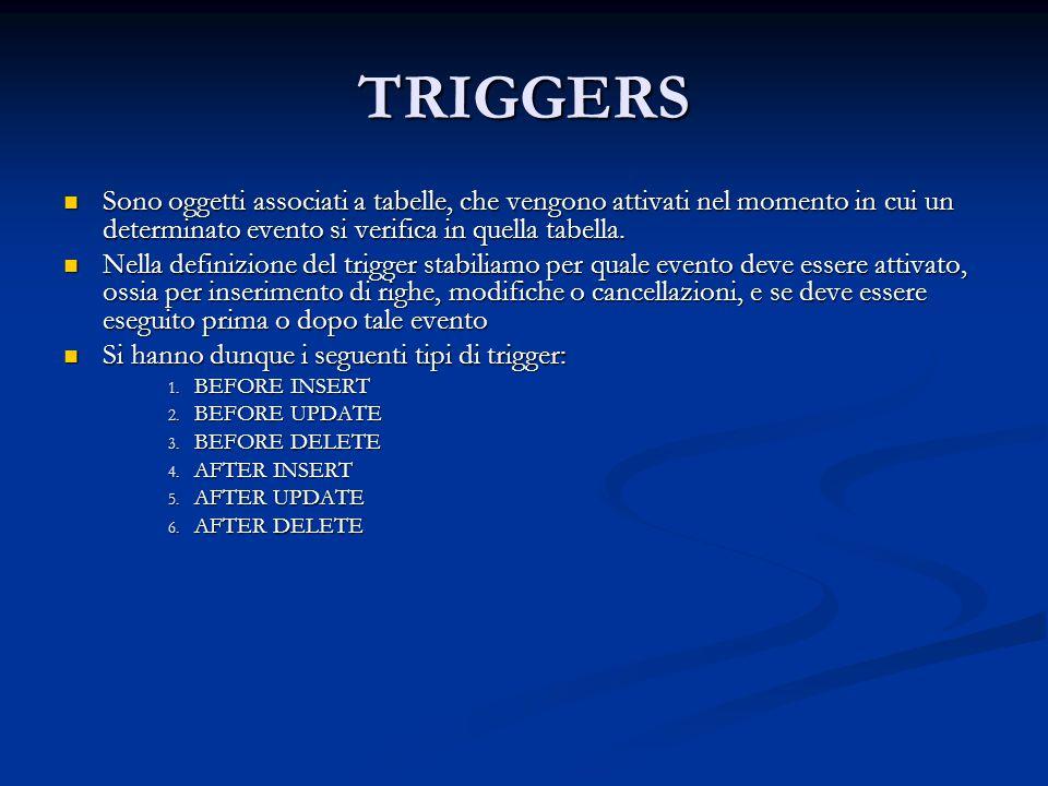 TRIGGERS Sono oggetti associati a tabelle, che vengono attivati nel momento in cui un determinato evento si verifica in quella tabella. Sono oggetti a