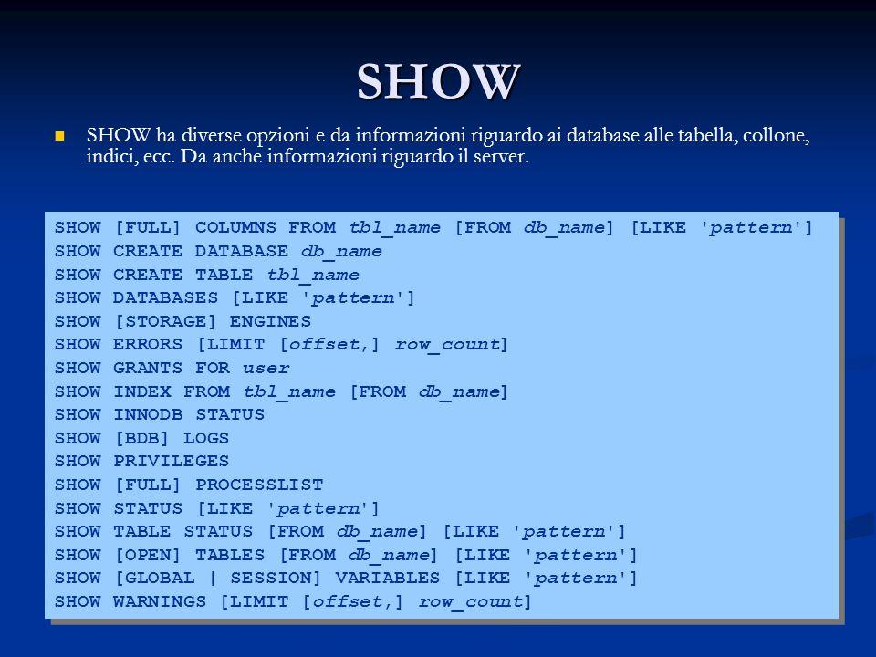 SHOW SHOW ha diverse opzioni e da informazioni riguardo ai database alle tabella, collone, indici, ecc. Da anche informazioni riguardo il server. SHOW