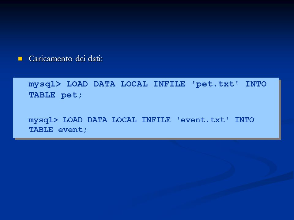 Caricamento dei dati: Caricamento dei dati: mysql> LOAD DATA LOCAL INFILE pet.txt INTO TABLE pet; mysql> LOAD DATA LOCAL INFILE event.txt INTO TABLE event;