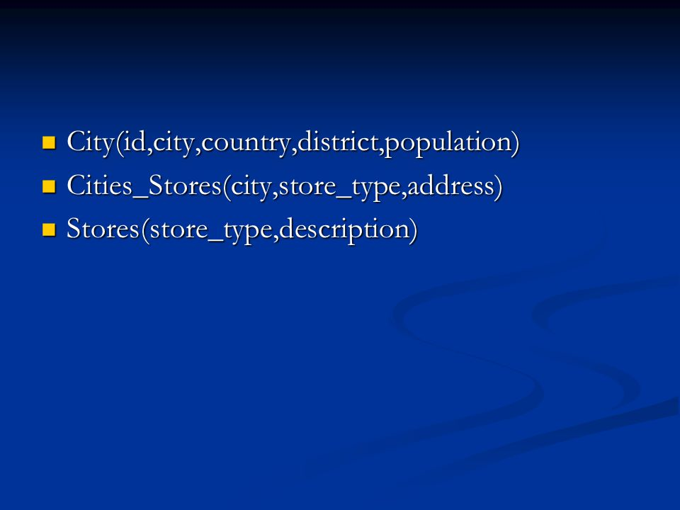 City(id,city,country,district,population) City(id,city,country,district,population) Cities_Stores(city,store_type,address) Cities_Stores(city,store_type,address) Stores(store_type,description) Stores(store_type,description)