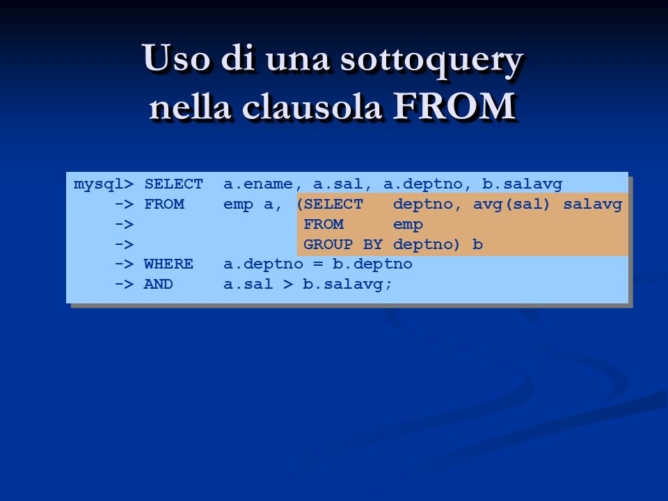 mysql> SELECT a.ename, a.sal, a.deptno, b.salavg -> FROM emp a, (SELECT deptno, avg(sal) salavg -> FROM emp -> GROUP BY deptno) b -> WHERE a.deptno = b.deptno -> AND a.sal > b.salavg; Uso di una sottoquery nella clausola FROM