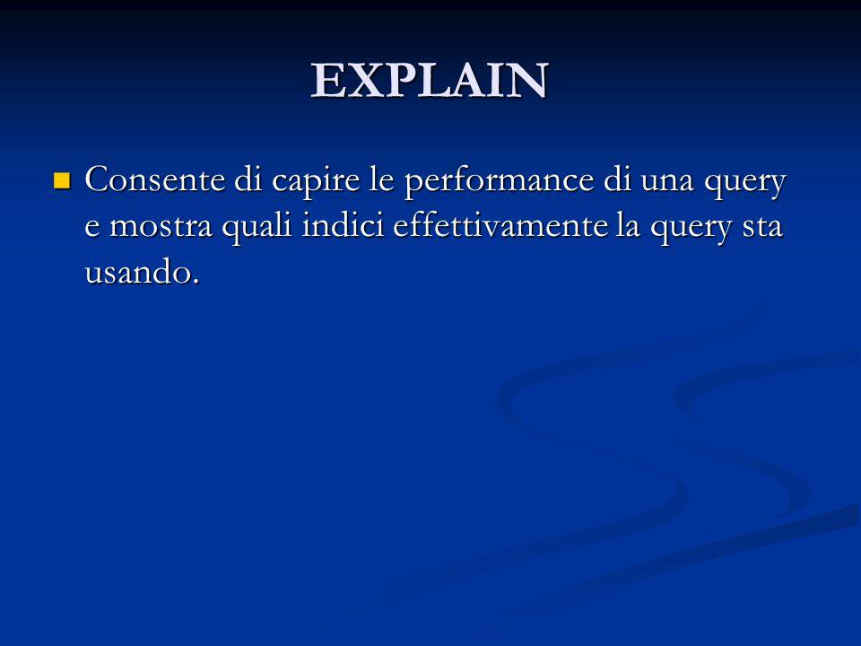 EXPLAIN Consente di capire le performance di una query e mostra quali indici effettivamente la query sta usando. Consente di capire le performance di