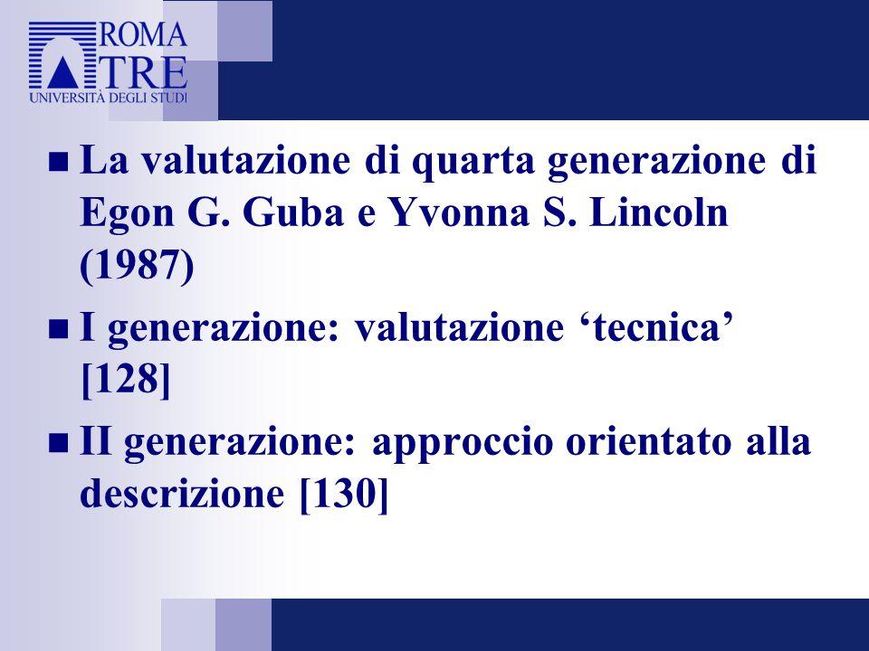 La valutazione di quarta generazione di Egon G. Guba e Yvonna S. Lincoln (1987) I generazione: valutazione 'tecnica' [128] II generazione: approccio o