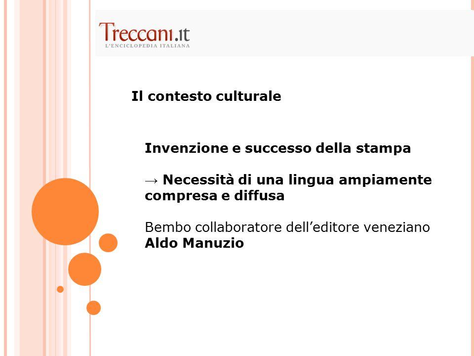 Invenzione e successo della stampa → Necessità di una lingua ampiamente compresa e diffusa Bembo collaboratore dell'editore veneziano Aldo Manuzio Il contesto culturale