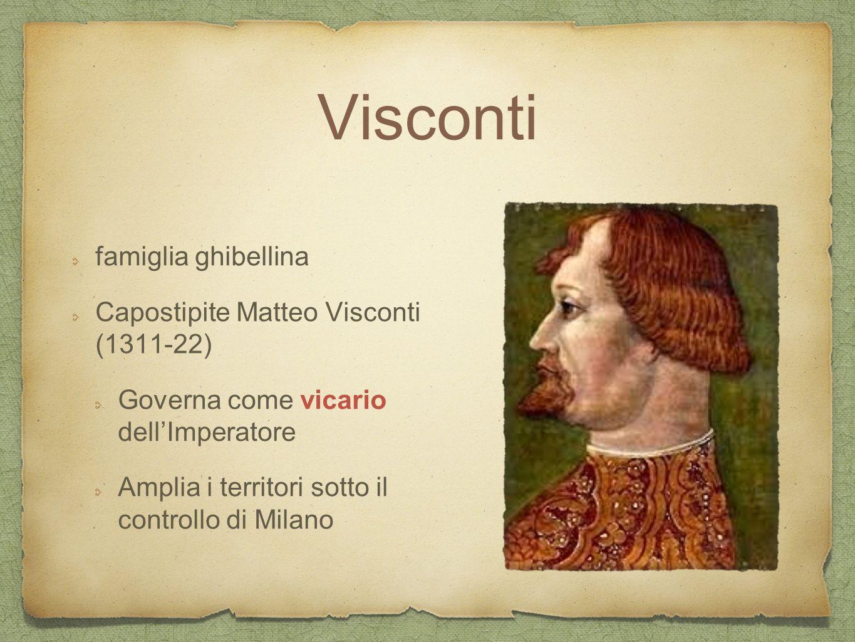 Visconti famiglia ghibellina Capostipite Matteo Visconti (1311-22) Governa come vicario dell'Imperatore Amplia i territori sotto il controllo di Milan