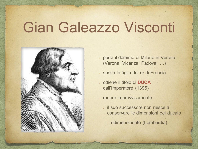 Gian Galeazzo Visconti porta il dominio di Milano in Veneto (Verona, Vicenza, Padova, …) sposa la figlia del re di Francia ottiene il titolo di DUCA d
