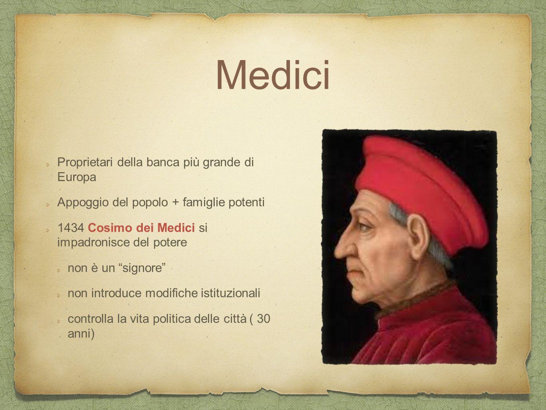 Medici Proprietari della banca più grande di Europa Appoggio del popolo + famiglie potenti 1434 Cosimo dei Medici si impadronisce del potere non è un