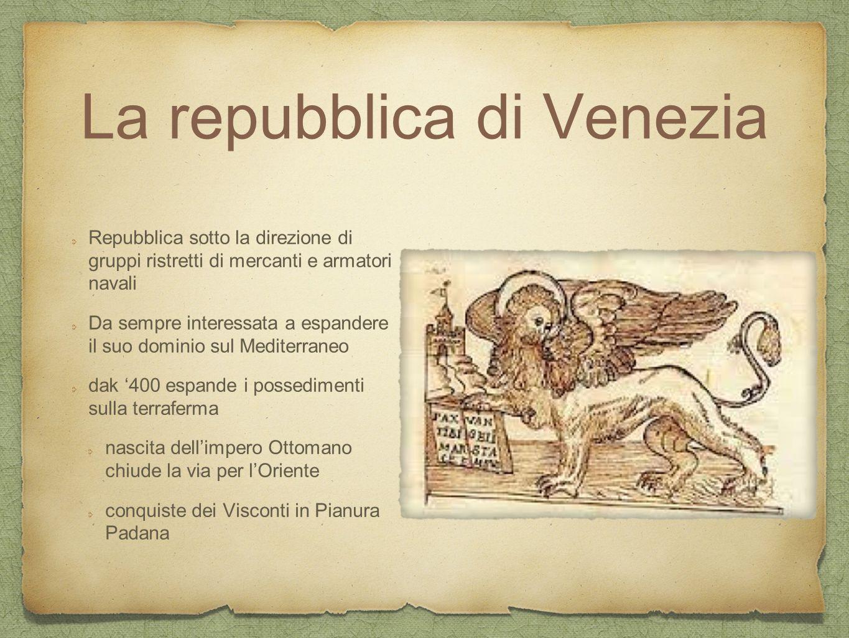 La repubblica di Venezia Repubblica sotto la direzione di gruppi ristretti di mercanti e armatori navali Da sempre interessata a espandere il suo domi