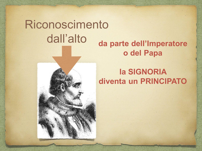 Riconoscimento dall'alto da parte dell'Imperatore o del Papa la SIGNORIA diventa un PRINCIPATO
