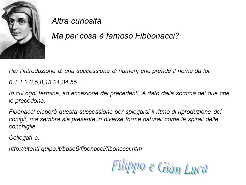 Altra curiosità Ma per cosa è famoso Fibbonacci? Per l'introduzione di una successione di numeri, che prende il nome da lui: 0,1,1,2,3,5,8,13,21,34,55